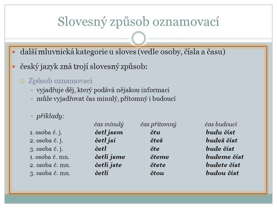 Slovesný způsob oznamovací další mluvnická kategorie u sloves (vedle osoby, čísla a času) český jazyk zná trojí slovesný způsob:  Způsob oznamovací  vyjadřuje děj, který podává nějakou informaci  může vyjadřovat čas minulý, přítomný i budoucí  příklady: čas minulý čas přítomný čas budoucí 1.