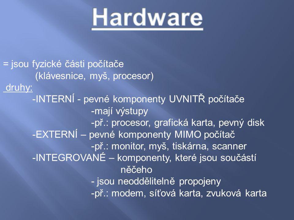 = jsou fyzické části počítače (klávesnice, myš, procesor) druhy: -INTERNÍ - pevné komponenty UVNITŘ počítače -mají výstupy -př.: procesor, grafická ka