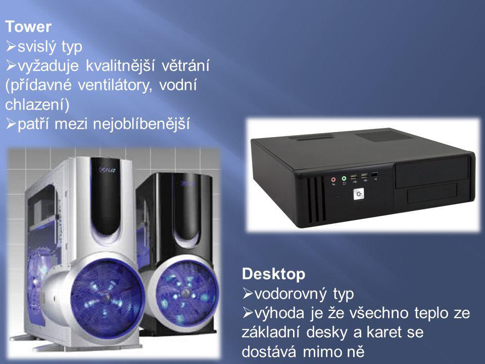 Tower  svislý typ  vyžaduje kvalitnější větrání (přídavné ventilátory, vodní chlazení)  patří mezi nejoblíbenější Desktop  vodorovný typ  výhoda