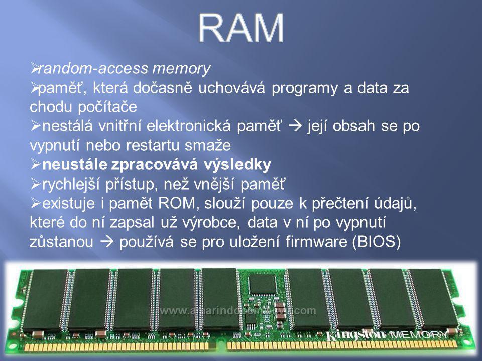  random-access memory  paměť, která dočasně uchovává programy a data za chodu počítače  nestálá vnitřní elektronická paměť  její obsah se po vypnu