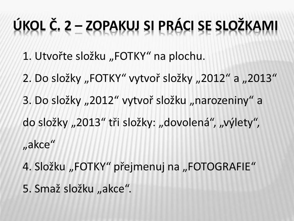 "1. Utvořte složku ""FOTKY"" na plochu. 2. Do složky ""FOTKY"" vytvoř složky ""2012"" a ""2013"" 3. Do složky ""2012"" vytvoř složku ""narozeniny"" a do složky ""20"