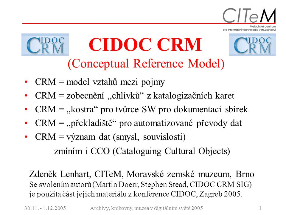 30.11. - 1.12.2005Archivy, knihovny, muzea v digitálním světě 20051 CIDOC CRM (Conceptual Reference Model) CRM = model vztahů mezi pojmy CRM = zobecně