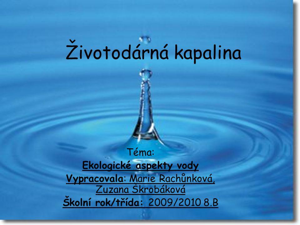 Životodárná kapalina Téma: Ekologické aspekty vody Vypracovala: Marie Rachůnková, Zuzana Škrobáková Školní rok/třída: 2009/2010 8.B