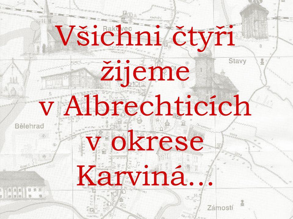 Všichni čtyři žijeme v Albrechticích v okrese Karviná...