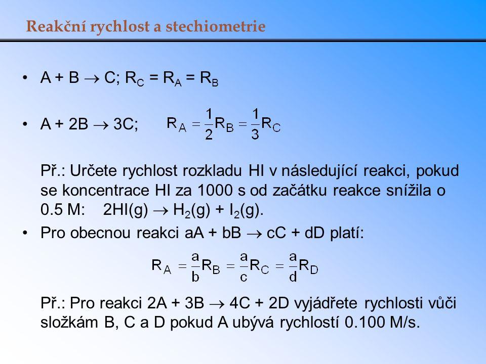 Reakční rychlost a stechiometrie A + B  C; R C = R A = R B A + 2B  3C; Př.: Určete rychlost rozkladu HI v následující reakci, pokud se koncentrace H