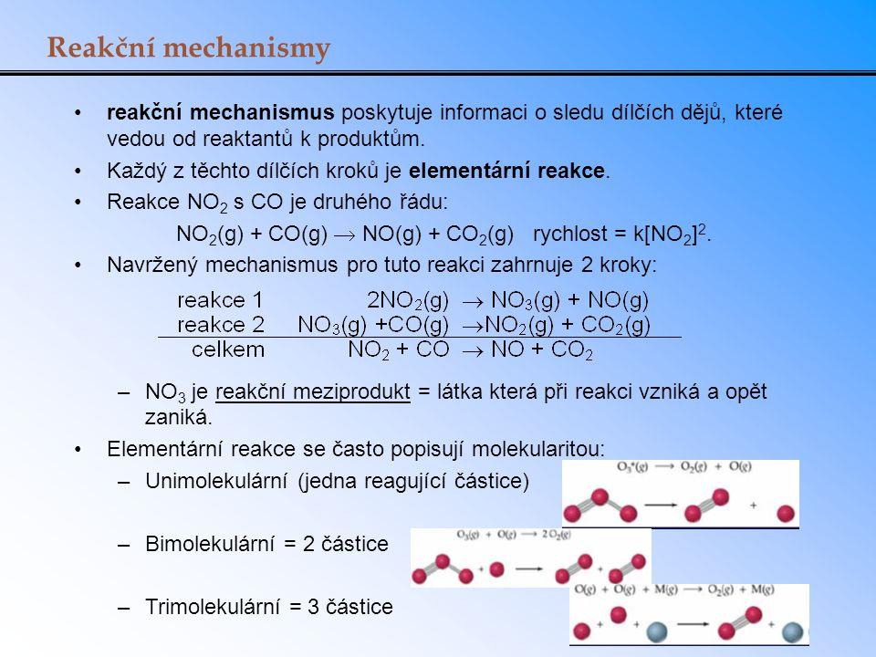 Řídící děj Celkový řád reakce (kinetická rovnice) často vychází z aproximace řídícího děje (obvykle výrazně nejpomalejší elementární reakce v reakčním mechanismu): 2NO 2 (g)  NO 3 (g) + NO(g), R 1 = k 1 [NO 2 ] 2 pomalý NO 3 (g) +CO(g)  NO 2 (g) + CO 2 (g) R 2 = k 2 [NO 3 ][CO]rychlý NO 2 + CO  NO + CO 2 R obs = k[NO 2 ] 2 Př.: Najděte kinetickou rovnici pro následující reakční mechanismus: