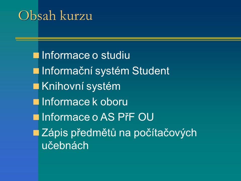 Obsah kurzu Informace o studiu Informační systém Student Knihovní systém Informace k oboru Informace o AS PřF OU Zápis předmětů na počítačových učebnách
