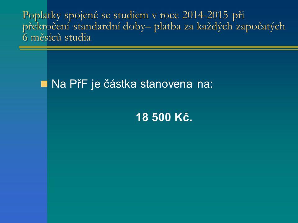 Poplatky spojené se studiem v roce 2014-2015 při překročení standardní doby– platba za každých započatých 6 měsíců studia Na PřF je částka stanovena na: 18 500 Kč.