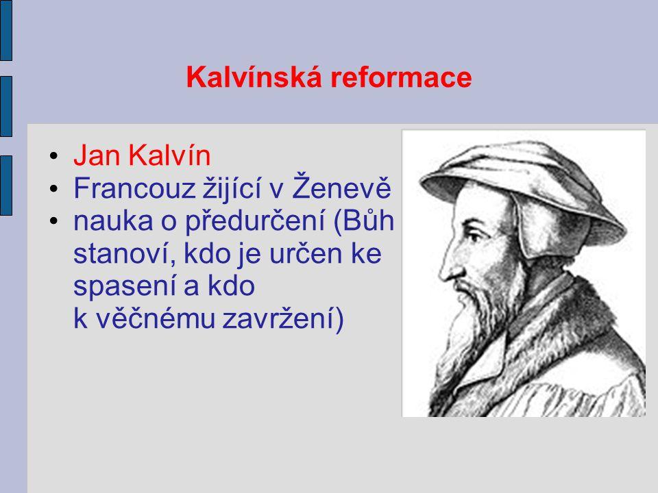 Kalvínská reformace Jan Kalvín Francouz žijící v Ženevě nauka o předurčení (Bůh stanoví, kdo je určen ke spasení a kdo k věčnému zavržení)