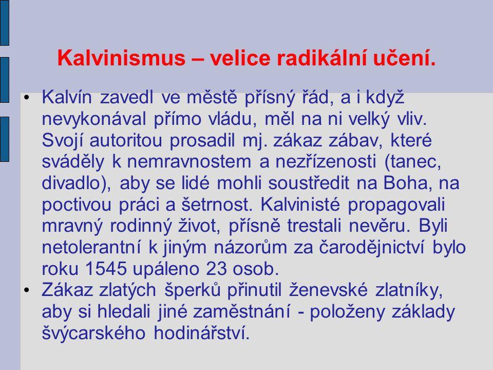 Kalvinismus – velice radikální učení. Kalvín zavedl ve městě přísný řád, a i když nevykonával přímo vládu, měl na ni velký vliv. Svojí autoritou prosa