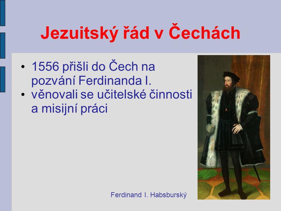 Jezuitský řád v Čechách 1556 přišli do Čech na pozvání Ferdinanda I. věnovali se učitelské činnosti a misijní práci Ferdinand I. Habsburský