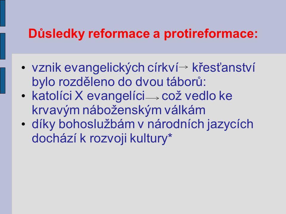 Důsledky reformace a protireformace: vznik evangelických církví křesťanství bylo rozděleno do dvou táborů: katolíci X evangelíci což vedlo ke krvavým náboženským válkám díky bohoslužbám v národních jazycích dochází k rozvoji kultury*