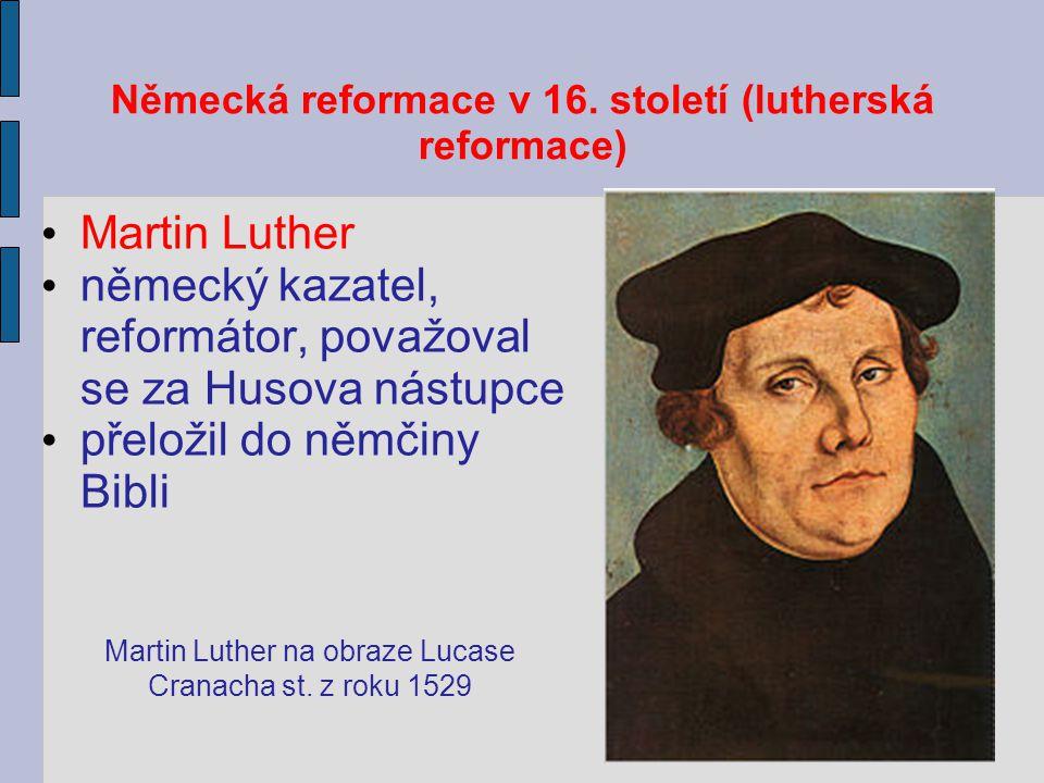 Německá reformace v 16. století (lutherská reformace) Martin Luther německý kazatel, reformátor, považoval se za Husova nástupce přeložil do němčiny B