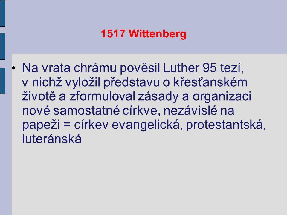 1517 Wittenberg Na vrata chrámu pověsil Luther 95 tezí, v nichž vyložil představu o křesťanském životě a zformuloval zásady a organizaci nové samostatné církve, nezávislé na papeži = církev evangelická, protestantská, luteránská