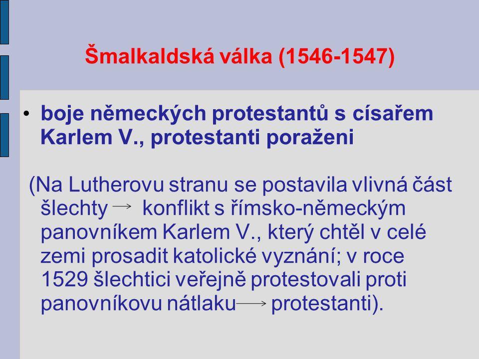 Šmalkaldská válka (1546-1547) boje německých protestantů s císařem Karlem V., protestanti poraženi (Na Lutherovu stranu se postavila vlivná část šlech