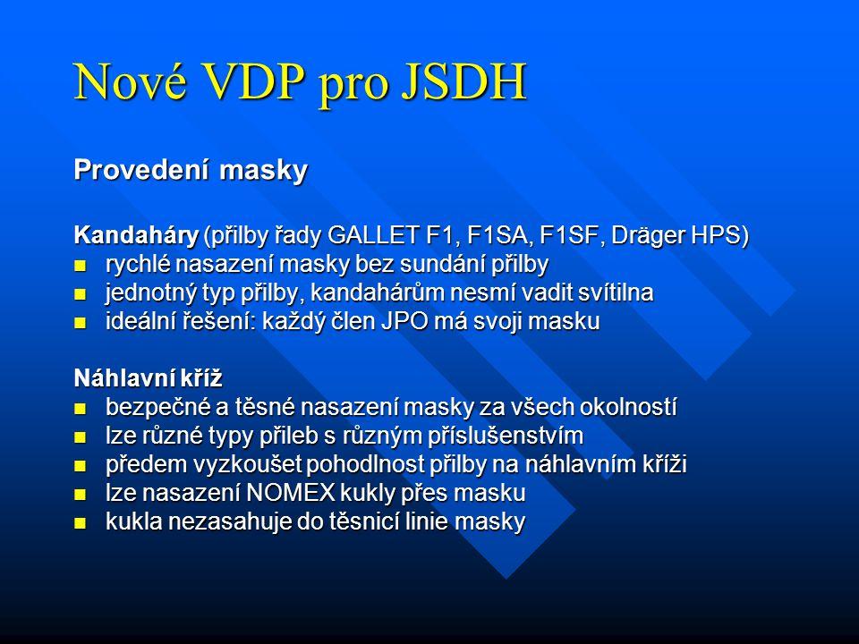 Nové VDP pro JSDH Provedení masky Kandaháry (přilby řady GALLET F1, F1SA, F1SF, Dräger HPS) rychlé nasazení masky bez sundání přilby rychlé nasazení masky bez sundání přilby jednotný typ přilby, kandahárům nesmí vadit svítilna jednotný typ přilby, kandahárům nesmí vadit svítilna ideální řešení: každý člen JPO má svoji masku ideální řešení: každý člen JPO má svoji masku Náhlavní kříž bezpečné a těsné nasazení masky za všech okolností bezpečné a těsné nasazení masky za všech okolností lze různé typy přileb s různým příslušenstvím lze různé typy přileb s různým příslušenstvím předem vyzkoušet pohodlnost přilby na náhlavním kříži předem vyzkoušet pohodlnost přilby na náhlavním kříži lze nasazení NOMEX kukly přes masku lze nasazení NOMEX kukly přes masku kukla nezasahuje do těsnicí linie masky kukla nezasahuje do těsnicí linie masky