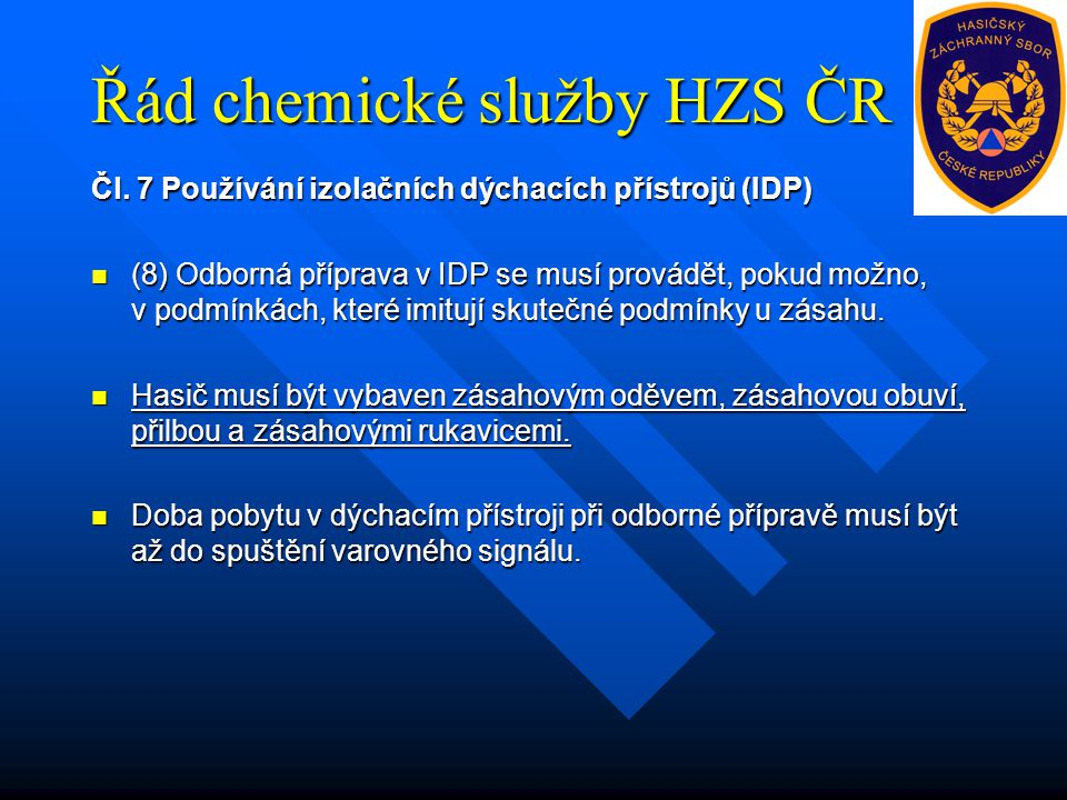 Řád chemické služby HZS ČR Čl. 7 Používání izolačních dýchacích přístrojů (IDP) (8) Odborná příprava v IDP se musí provádět, pokud možno, v podmínkách