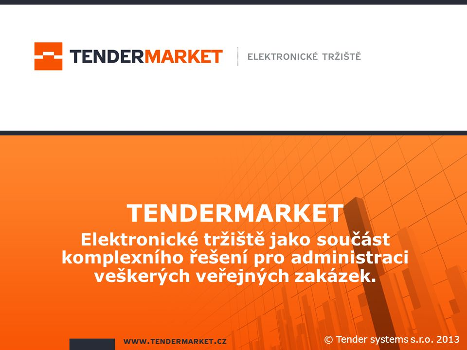 TENDERMARKET Elektronické tržiště jako součást komplexního řešení pro administraci veškerých veřejných zakázek. © Tender systems s.r.o. 2013