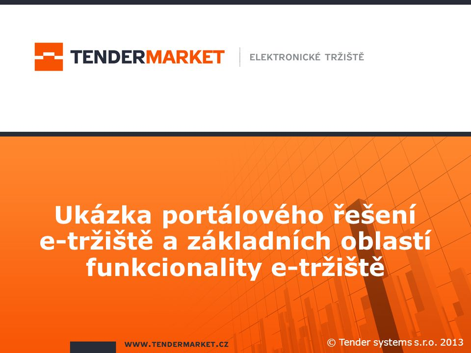 Ukázka portálového řešení e-tržiště a základních oblastí funkcionality e-tržiště © Tender systems s.r.o. 2013