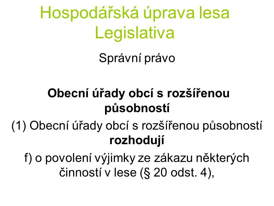 Hospodářská úprava lesa Legislativa Správní právo Obecní úřady obcí s rozšířenou působností (1) Obecní úřady obcí s rozšířenou působností rozhodují f) o povolení výjimky ze zákazu některých činností v lese (§ 20 odst.