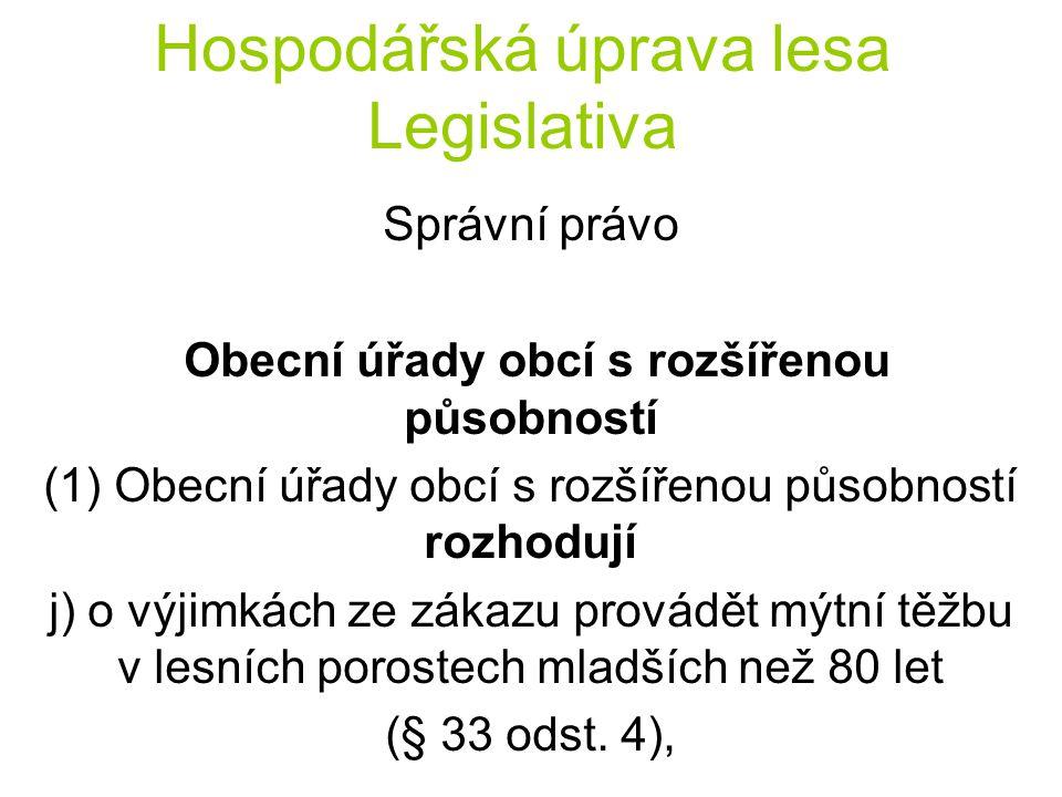 Hospodářská úprava lesa Legislativa Správní právo Obecní úřady obcí s rozšířenou působností (1) Obecní úřady obcí s rozšířenou působností rozhodují j) o výjimkách ze zákazu provádět mýtní těžbu v lesních porostech mladších než 80 let (§ 33 odst.