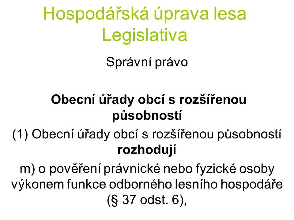 Hospodářská úprava lesa Legislativa Správní právo Obecní úřady obcí s rozšířenou působností (1) Obecní úřady obcí s rozšířenou působností rozhodují m) o pověření právnické nebo fyzické osoby výkonem funkce odborného lesního hospodáře (§ 37 odst.
