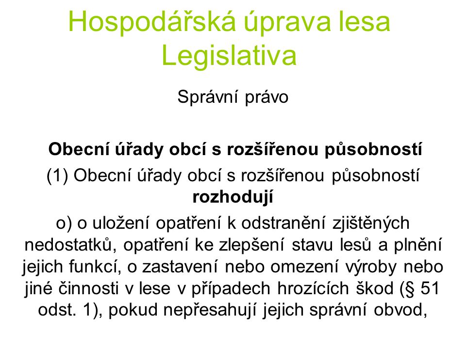 Hospodářská úprava lesa Legislativa Správní právo Obecní úřady obcí s rozšířenou působností (1) Obecní úřady obcí s rozšířenou působností rozhodují o) o uložení opatření k odstranění zjištěných nedostatků, opatření ke zlepšení stavu lesů a plnění jejich funkcí, o zastavení nebo omezení výroby nebo jiné činnosti v lese v případech hrozících škod (§ 51 odst.