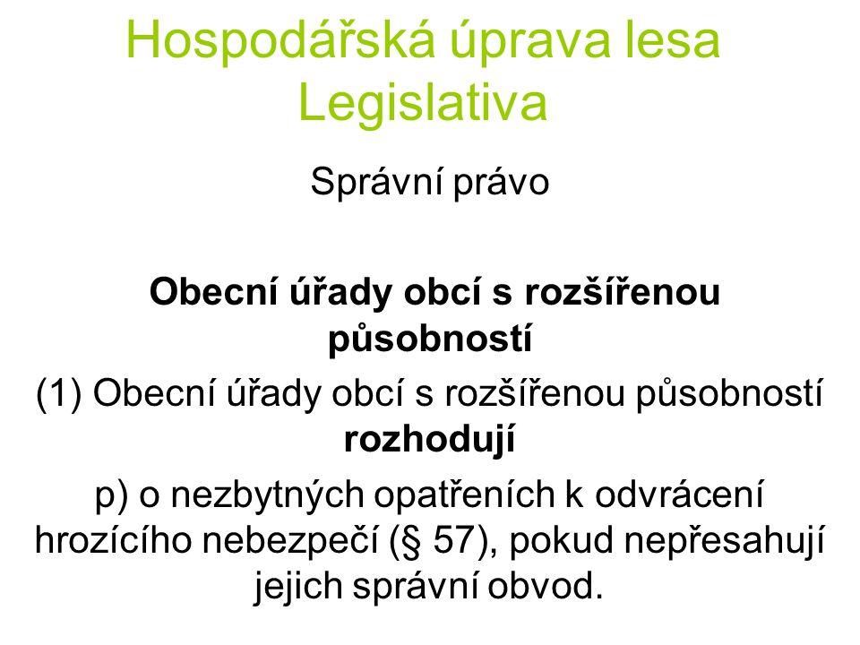 Hospodářská úprava lesa Legislativa Správní právo Obecní úřady obcí s rozšířenou působností (1) Obecní úřady obcí s rozšířenou působností rozhodují p) o nezbytných opatřeních k odvrácení hrozícího nebezpečí (§ 57), pokud nepřesahují jejich správní obvod.