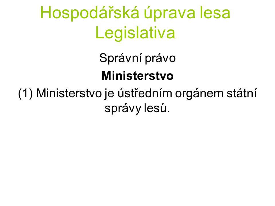 Hospodářská úprava lesa Legislativa Správní právo Ministerstvo (1) Ministerstvo je ústředním orgánem státní správy lesů.