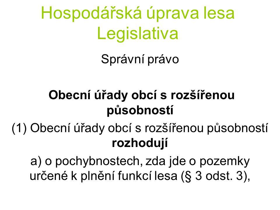 Hospodářská úprava lesa Legislativa Správní právo Obecní úřady obcí s rozšířenou působností (1) Obecní úřady obcí s rozšířenou působností rozhodují a) o pochybnostech, zda jde o pozemky určené k plnění funkcí lesa (§ 3 odst.