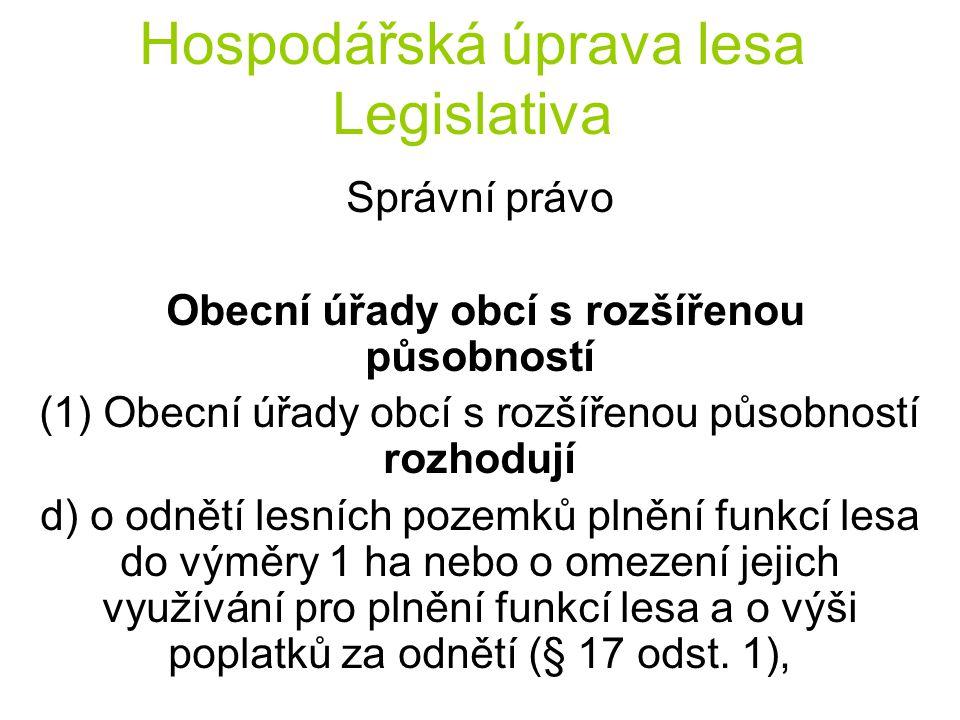 Hospodářská úprava lesa Legislativa Správní právo Obecní úřady obcí s rozšířenou působností (1) Obecní úřady obcí s rozšířenou působností rozhodují d) o odnětí lesních pozemků plnění funkcí lesa do výměry 1 ha nebo o omezení jejich využívání pro plnění funkcí lesa a o výši poplatků za odnětí (§ 17 odst.