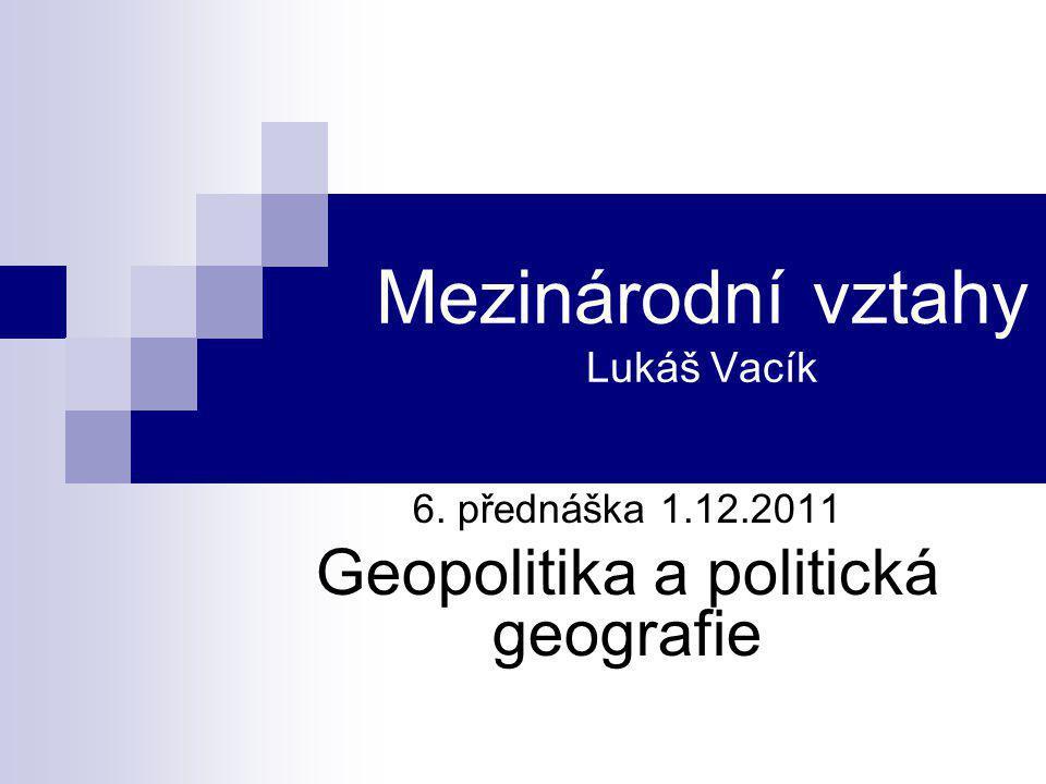Mezinárodní vztahy Lukáš Vacík 6. přednáška 1.12.2011 Geopolitika a politická geografie