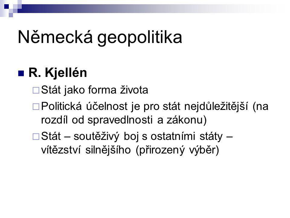 Německá geopolitika R. Kjellén  Stát jako forma života  Politická účelnost je pro stát nejdůležitější (na rozdíl od spravedlnosti a zákonu)  Stát –