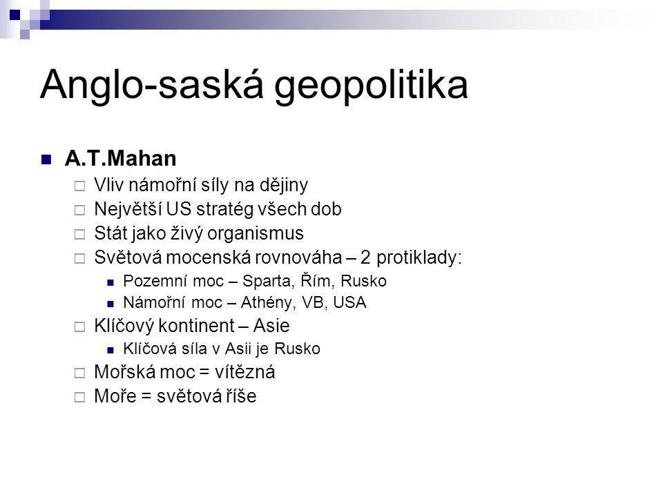 Anglo-saská geopolitika A.T.Mahan  Vliv námořní síly na dějiny  Největší US stratég všech dob  Stát jako živý organismus  Světová mocenská rovnová