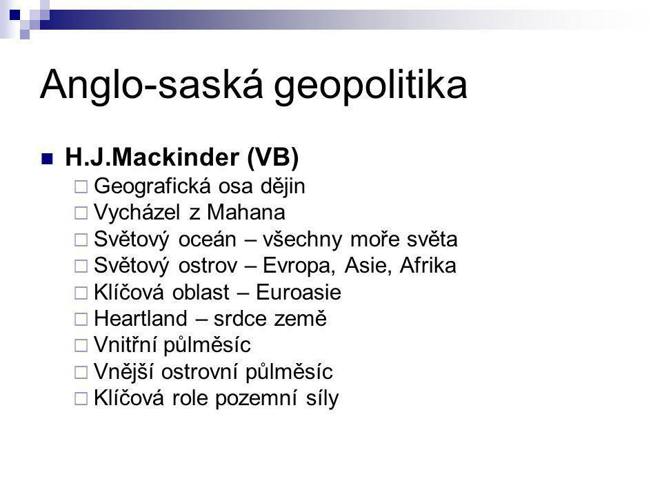 Anglo-saská geopolitika H.J.Mackinder (VB)  Geografická osa dějin  Vycházel z Mahana  Světový oceán – všechny moře světa  Světový ostrov – Evropa,