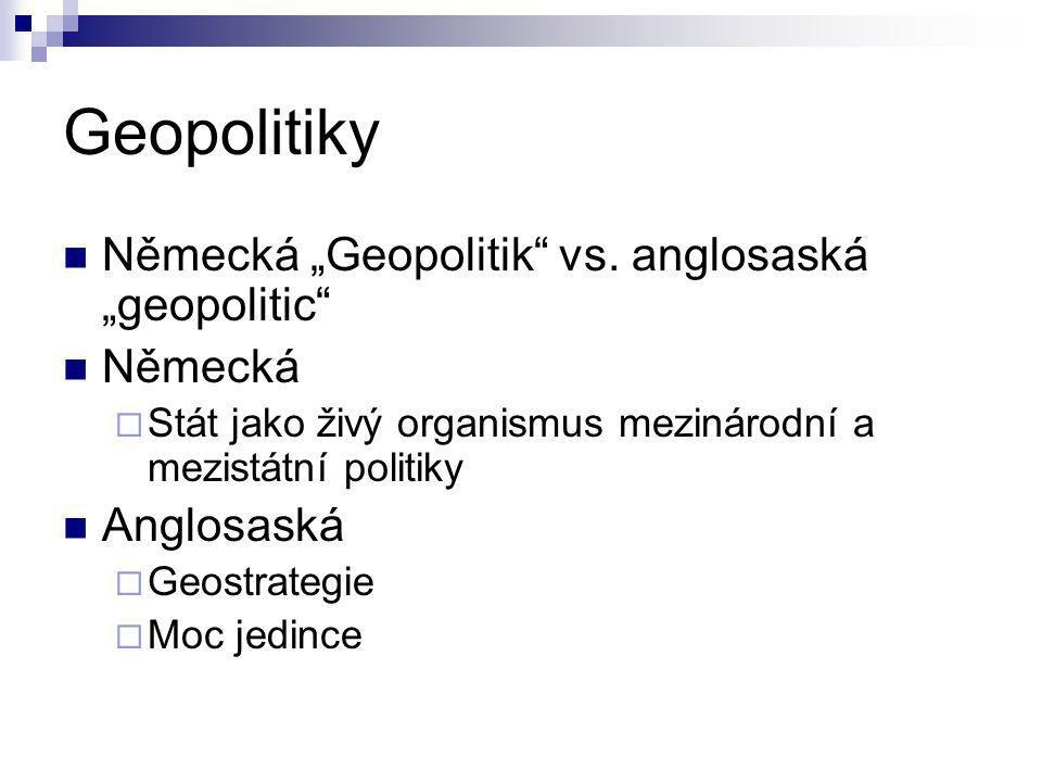 """Geopolitiky Německá """"Geopolitik"""" vs. anglosaská """"geopolitic"""" Německá  Stát jako živý organismus mezinárodní a mezistátní politiky Anglosaská  Geostr"""
