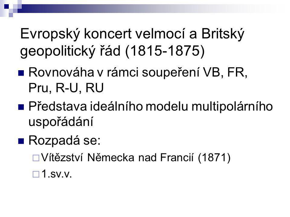 Evropský koncert velmocí a Britský geopolitický řád (1815-1875) Rovnováha v rámci soupeření VB, FR, Pru, R-U, RU Představa ideálního modelu multipolár