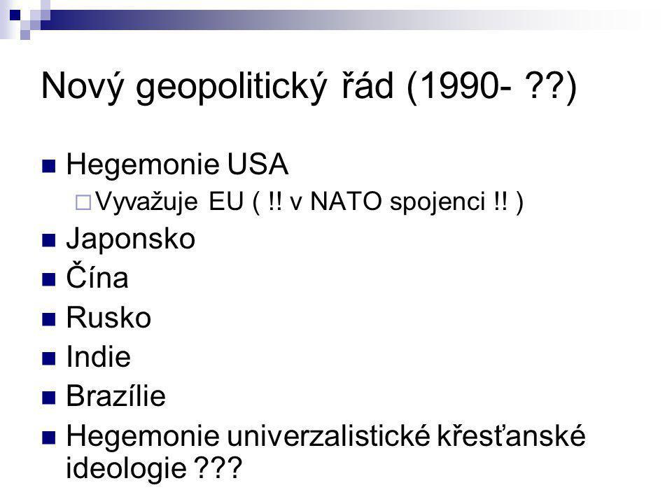 Nový geopolitický řád (1990- ??) Hegemonie USA  Vyvažuje EU ( !! v NATO spojenci !! ) Japonsko Čína Rusko Indie Brazílie Hegemonie univerzalistické k