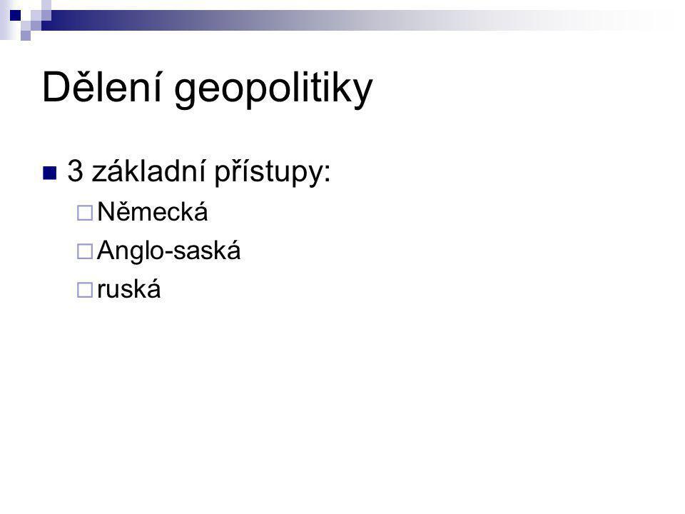 Dělení geopolitiky 3 základní přístupy:  Německá  Anglo-saská  ruská