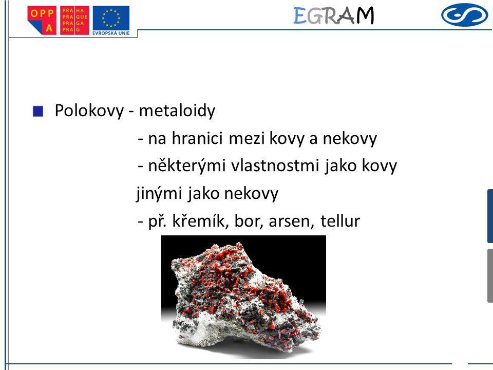 EGRAMEGRAM Polokovy - metaloidy - na hranici mezi kovy a nekovy - některými vlastnostmi jako kovy jinými jako nekovy - př. křemík, bor, arsen, tellur