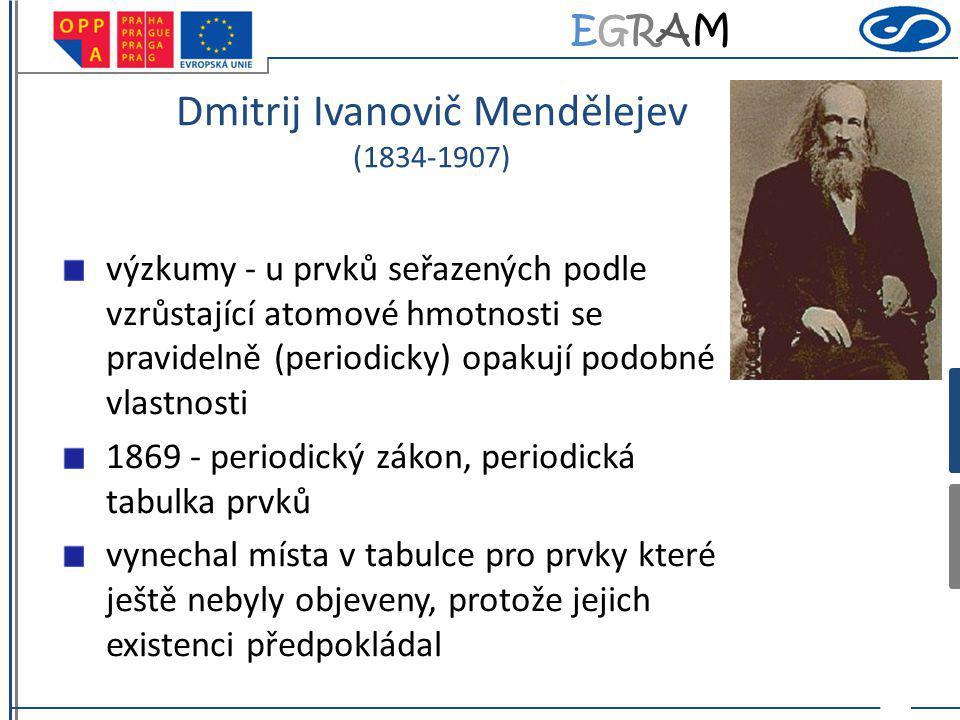 EGRAMEGRAM Dmitrij Ivanovič Mendělejev (1834-1907) výzkumy - u prvků seřazených podle vzrůstající atomové hmotnosti se pravidelně (periodicky) opakují