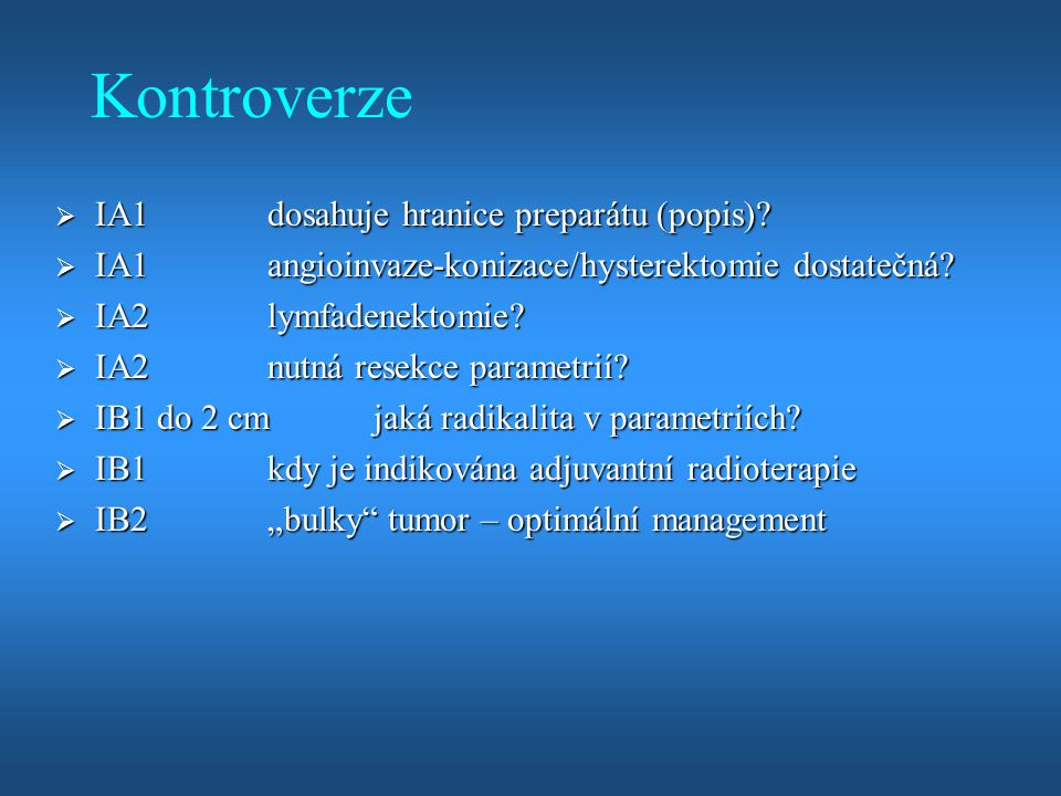 Kontroverze  IA1dosahuje hranice preparátu (popis)?  IA1angioinvaze-konizace/hysterektomie dostatečná?  IA2 lymfadenektomie?  IA2 nutná resekce pa