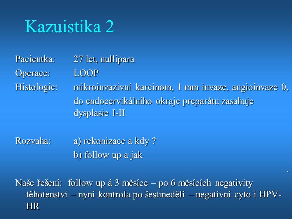 Kazuistika 2 Pacientka:27 let, nullipara Operace:LOOP Histologie:mikroinvazivní karcinom, 1 mm invaze, angioinvaze 0, do endocervikálního okraje prepa