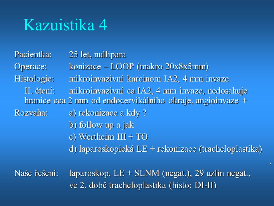Kazuistika 4 Pacientka:25 let, nullipara Operace:konizace – LOOP (makro 20x8x5mm) Histologie:mikroinvazivní karcinom IA2, 4 mm invaze II. čtení:mikroi