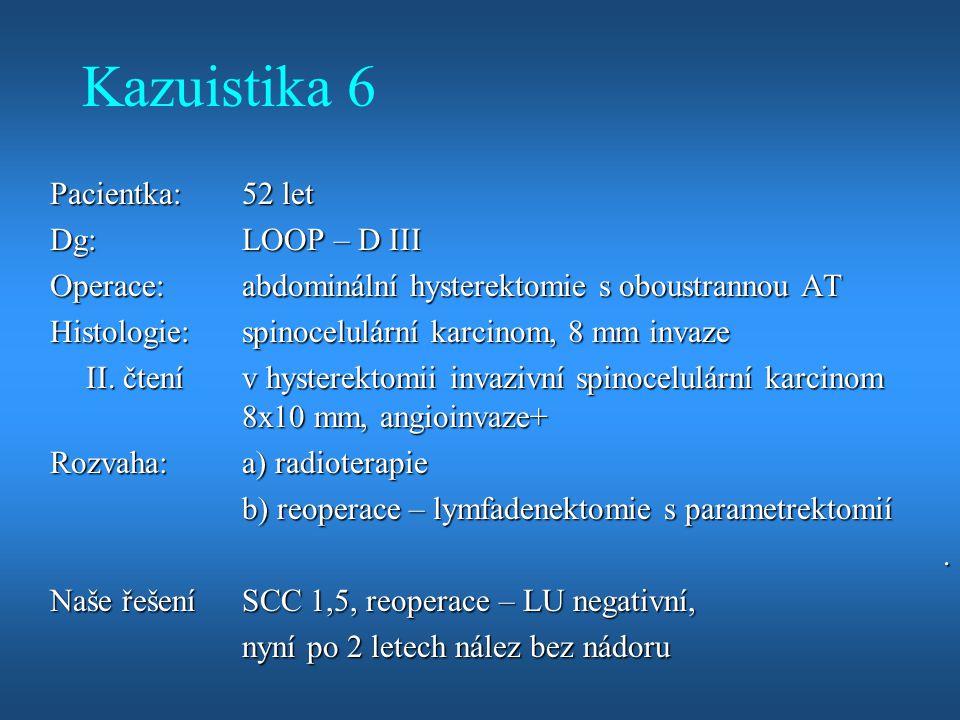 Kazuistika 6 Pacientka: 52 let Dg: LOOP – D III Operace: abdominální hysterektomie s oboustrannou AT Histologie: spinocelulární karcinom, 8 mm invaze