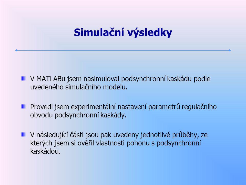Simulační výsledky V MATLABu jsem nasimuloval podsynchronní kaskádu podle uvedeného simulačního modelu. Provedl jsem experimentální nastavení parametr