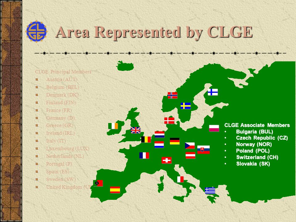 Area Represented by CLGE CLGE Principal Members Austria (AUT) Belgium (BEL) Denmark (DK) Finland (FIN) France (FR) Germany (D) Greece (GR) Ireland (IRL) Italy (IT) Luxembourg (LUX) Netherlands (NL) Portugal (P) Spain (ES) Sweden (SW) United Kingdom (UK) CLGE Associate Members Bulgaria (BUL) Czech Republic (CZ) Norway (NOR) Poland (POL) Switzerland (CH) Slovakia (SK) CLGE Associate Members Bulgaria (BUL) Czech Republic (CZ) Norway (NOR) Poland (POL) Switzerland (CH) Slovakia (SK)