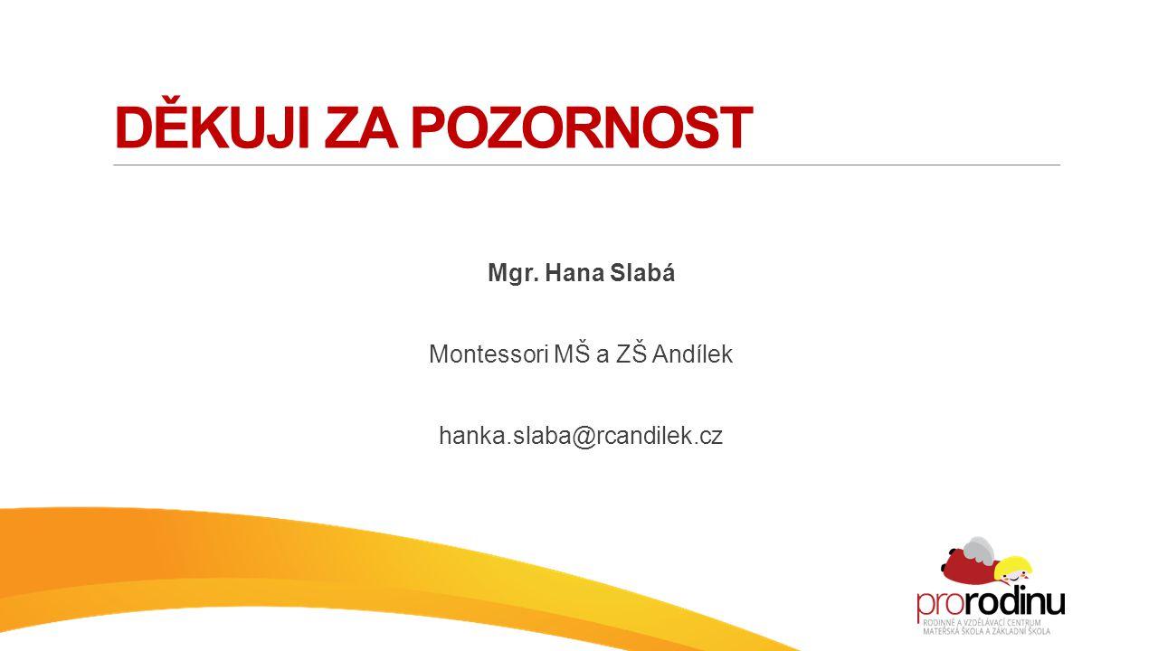 DĚKUJI ZA POZORNOST Mgr. Hana Slabá Montessori MŠ a ZŠ Andílek hanka.slaba@rcandilek.cz