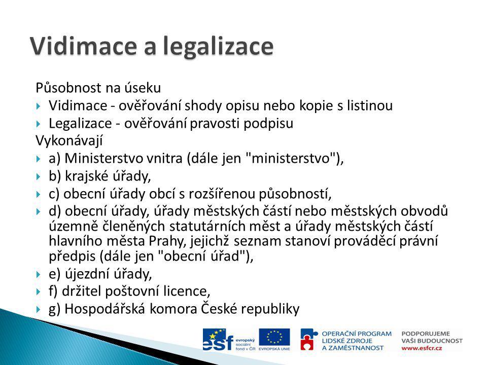 Působnost na úseku  Vidimace - ověřování shody opisu nebo kopie s listinou  Legalizace - ověřování pravosti podpisu Vykonávají  a) Ministerstvo vni