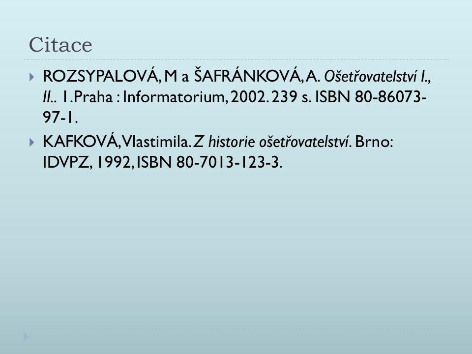 Citace  ROZSYPALOVÁ, M a ŠAFRÁNKOVÁ, A. Ošetřovatelství I., II.. 1.Praha : Informatorium, 2002. 239 s. ISBN 80-86073- 97-1.  KAFKOVÁ, Vlastimila. Z